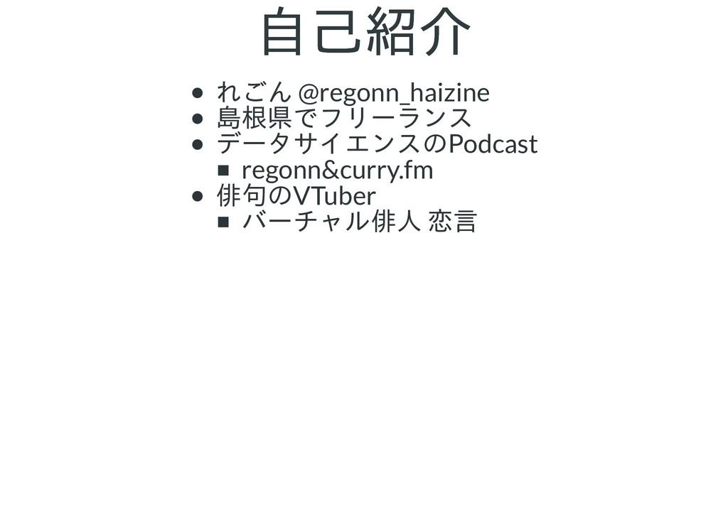 自己紹介 自己紹介 れごん @regonn_haizine 島根県でフリーランス データサイエ...