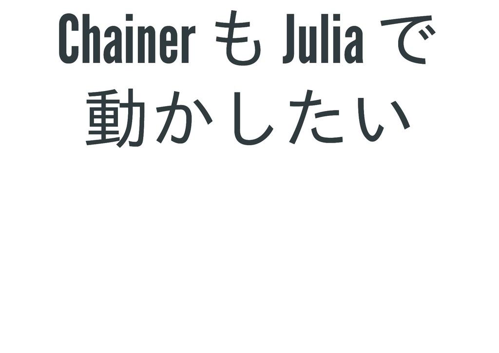 Chainer も Julia で Chainer も Julia で 動かしたい 動かしたい