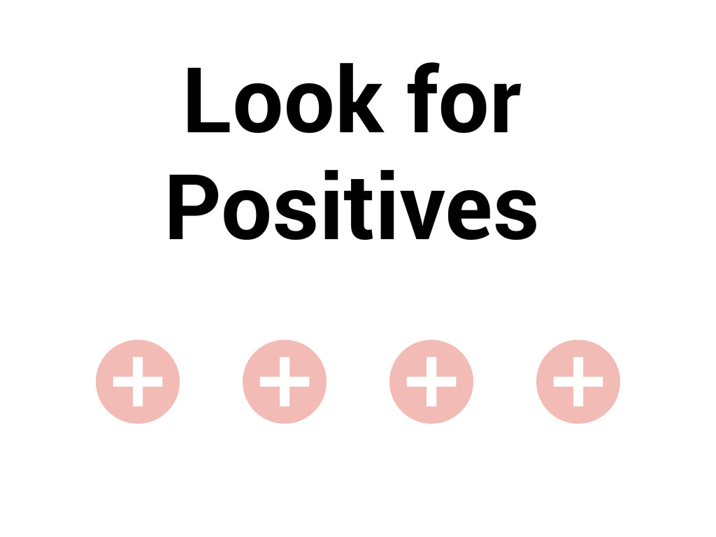 Look for Positives + + + +