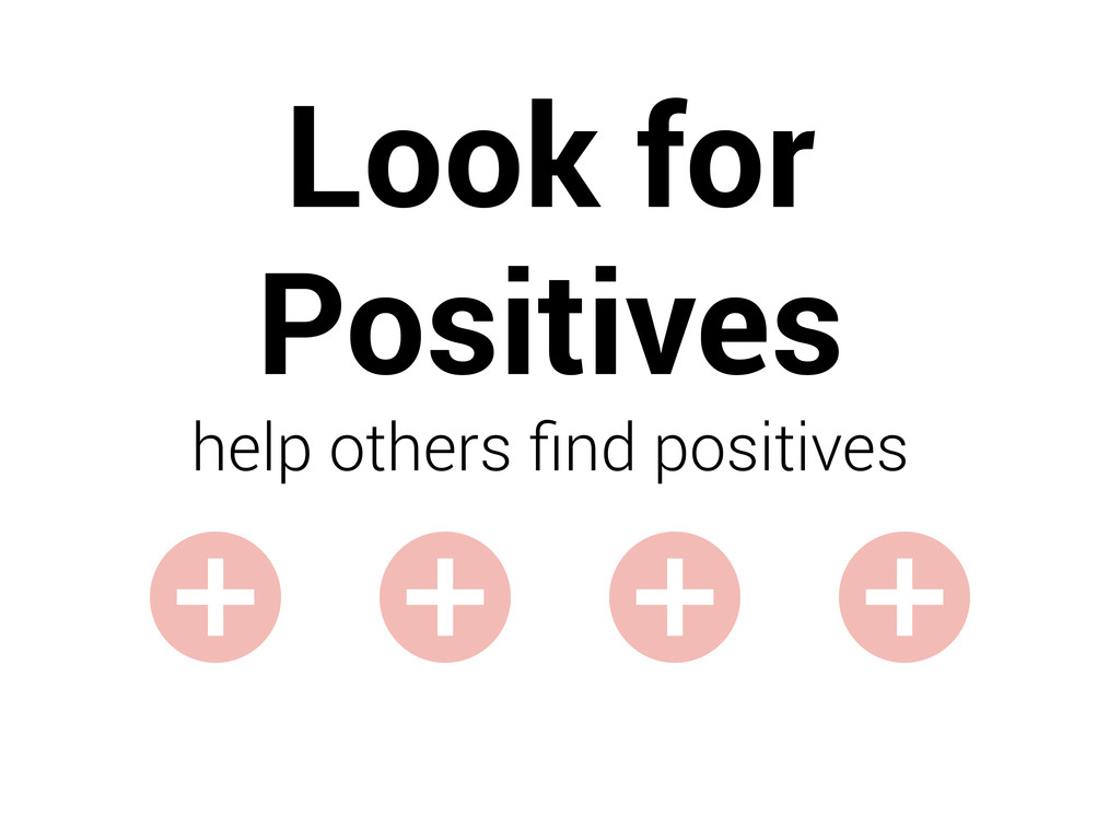 Look for Positives help others find positives + ...