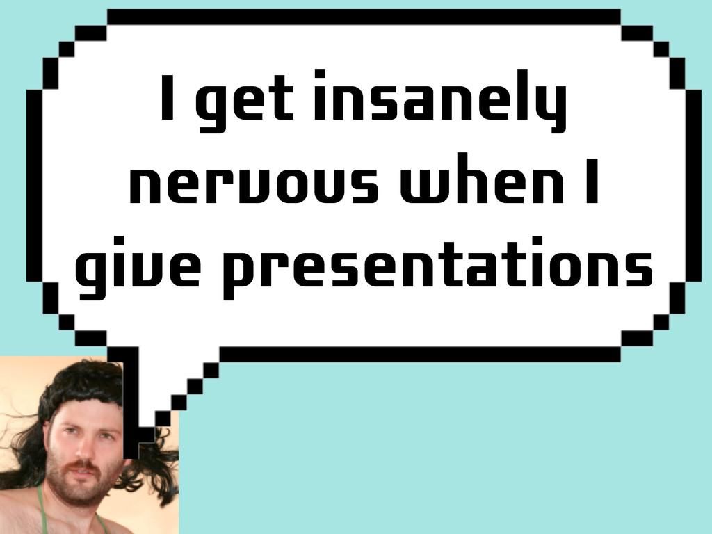 I get insanely nervous when I give presentations