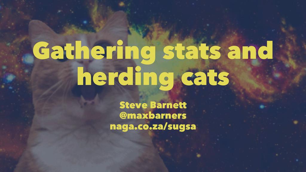 Gathering stats and herding cats Steve Barnett ...