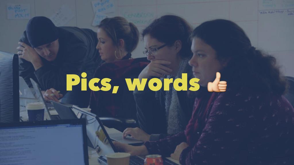 Pics, words !