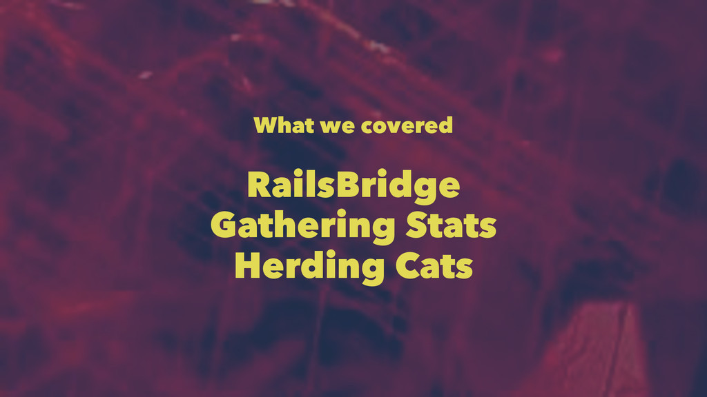 What we covered RailsBridge Gathering Stats Her...
