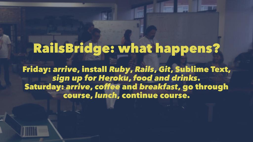 RailsBridge: what happens? Friday: arrive, inst...