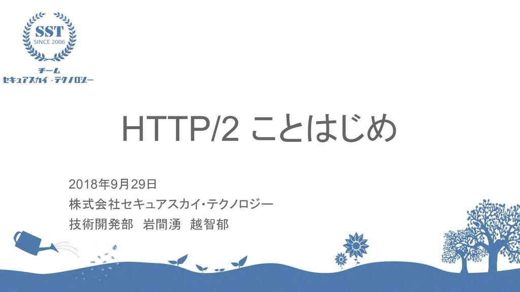 HTTP/2 ことはじめ 2018年9月29日 株式会社セキュアスカイ・テクノロジー 技術開発...
