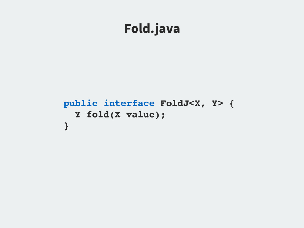 public interface FoldJ<X, Y> { Y fold(X value);...