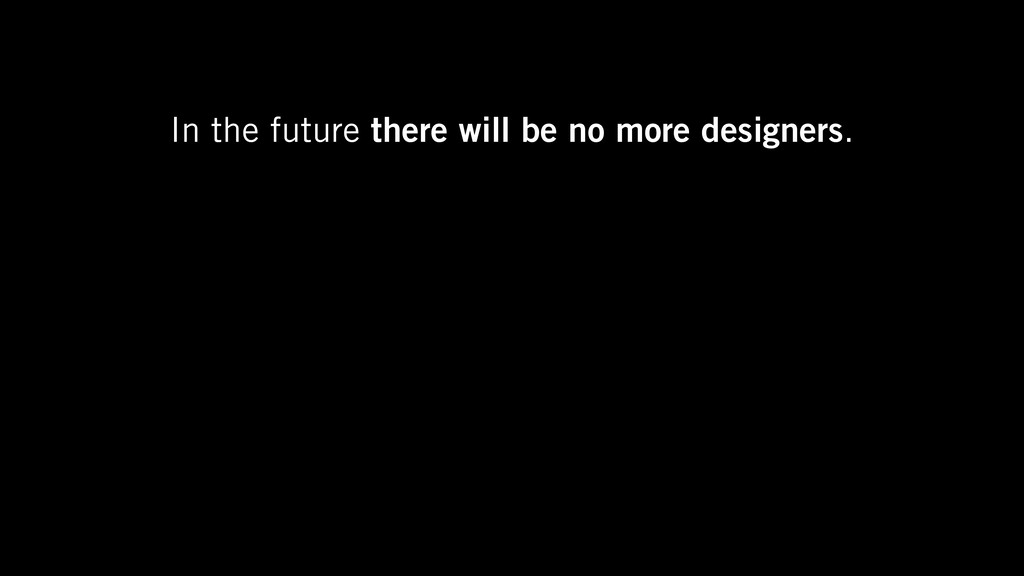 In the future there will be no more designers.