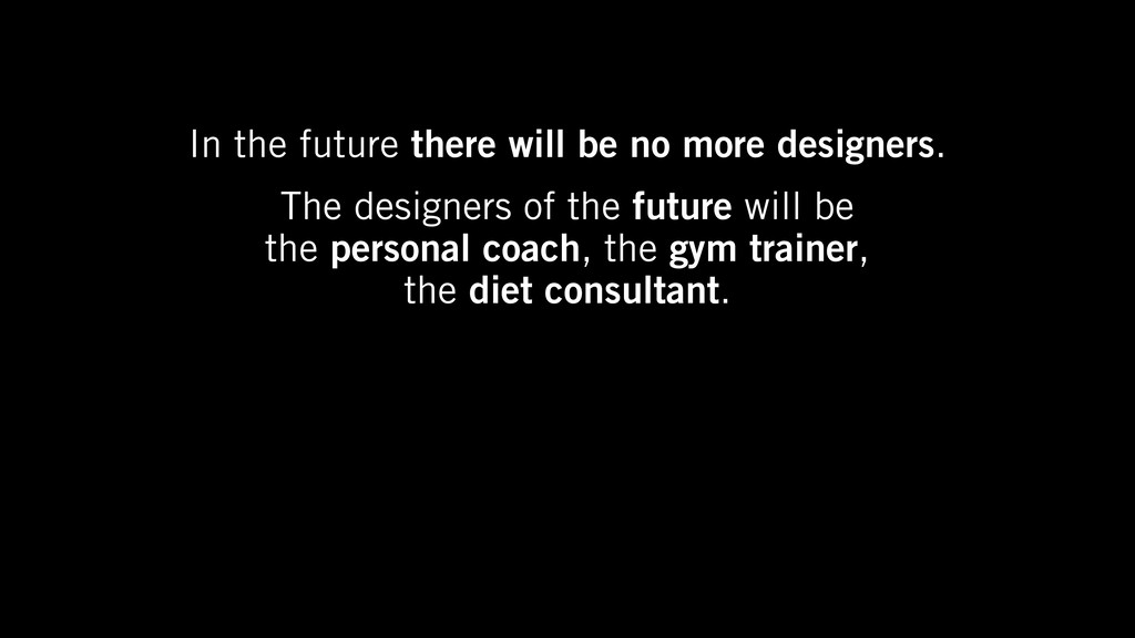 In the future there will be no more designers. ...