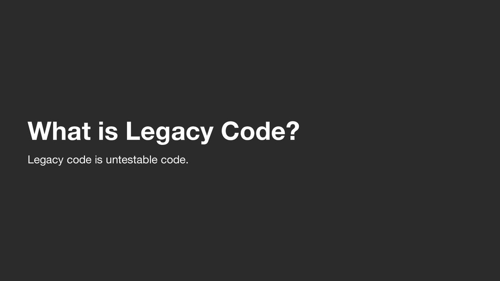 What is Legacy Code? Legacy code is untestable ...