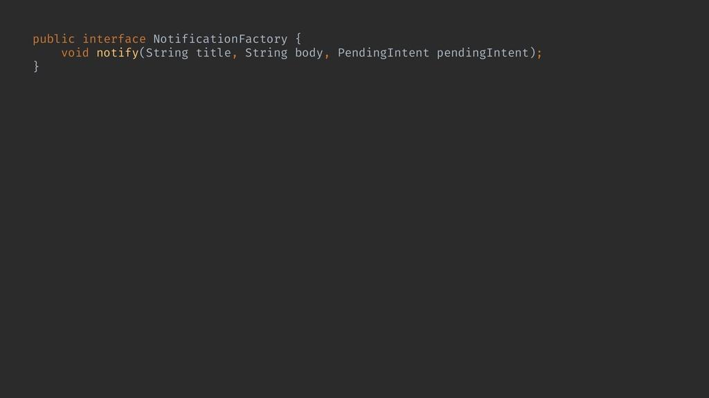 public interface NotificationFactory { void not...