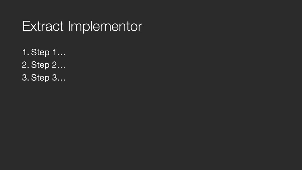 Extract Implementor 1. Step 1…  2. Step 2…  3. ...