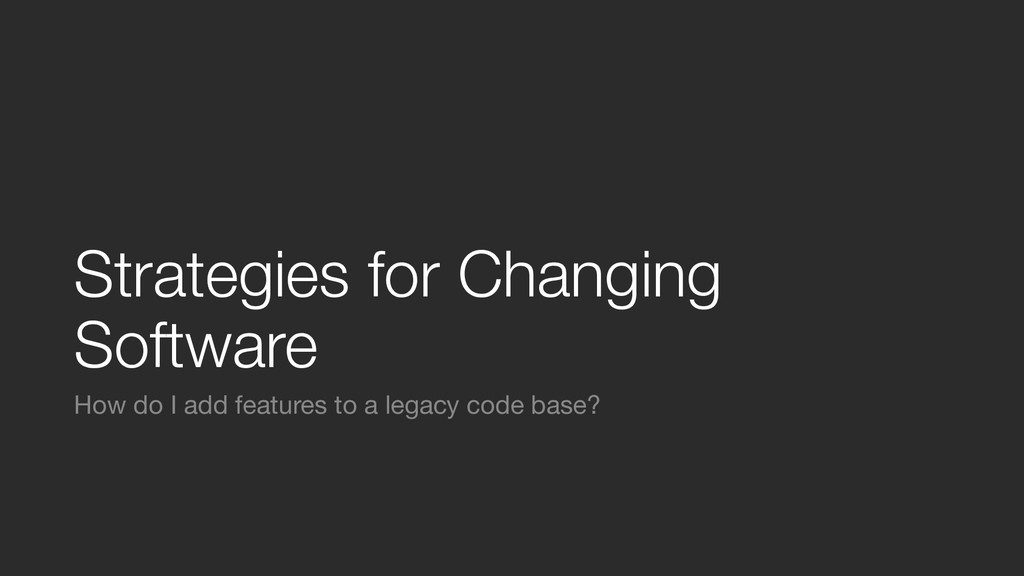 Strategies for Changing Software How do I add f...