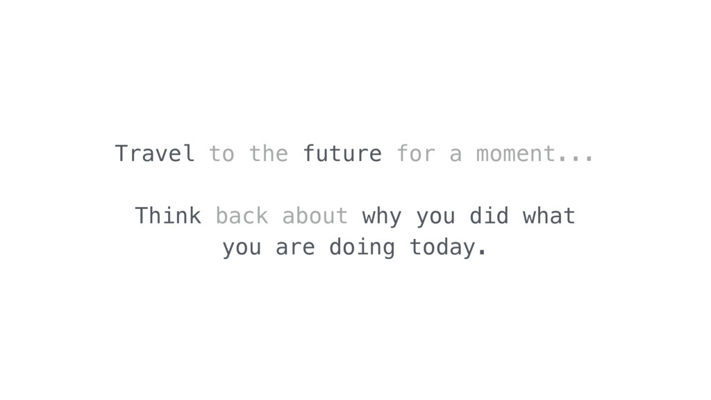 Travel to the future for a moment... Think back...