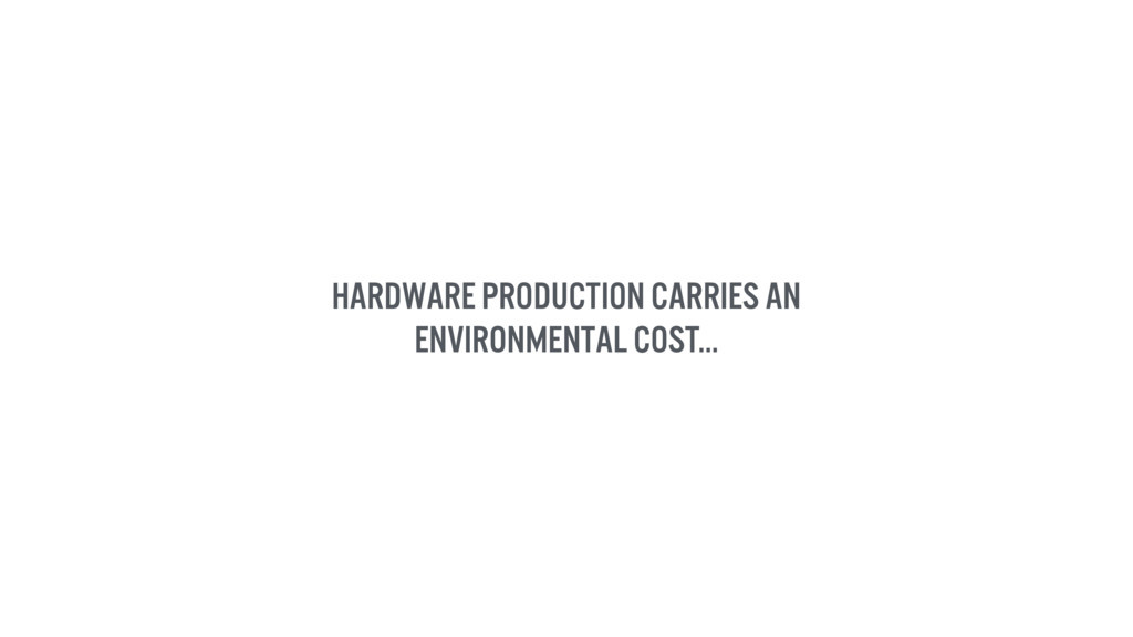 Hardware production carries an environmental co...