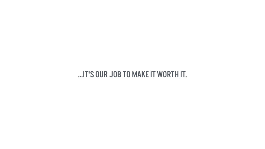 ...it's our job to make it worth it.