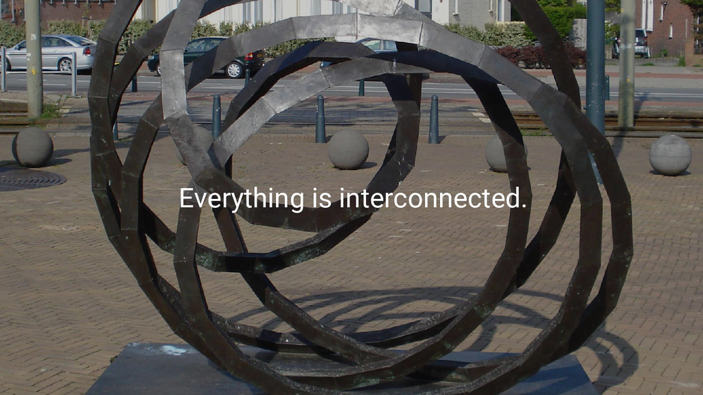 Everything is interconnected.