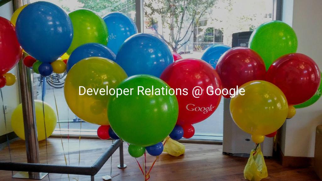 Developer Relations @ Google
