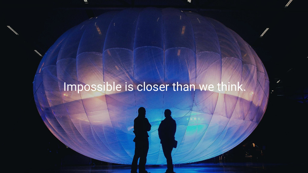 Impossible is closer than we think.