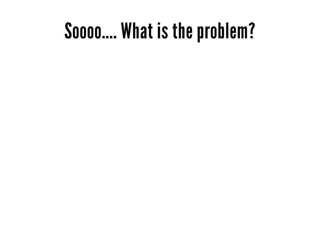 Soooo.... What is the problem?