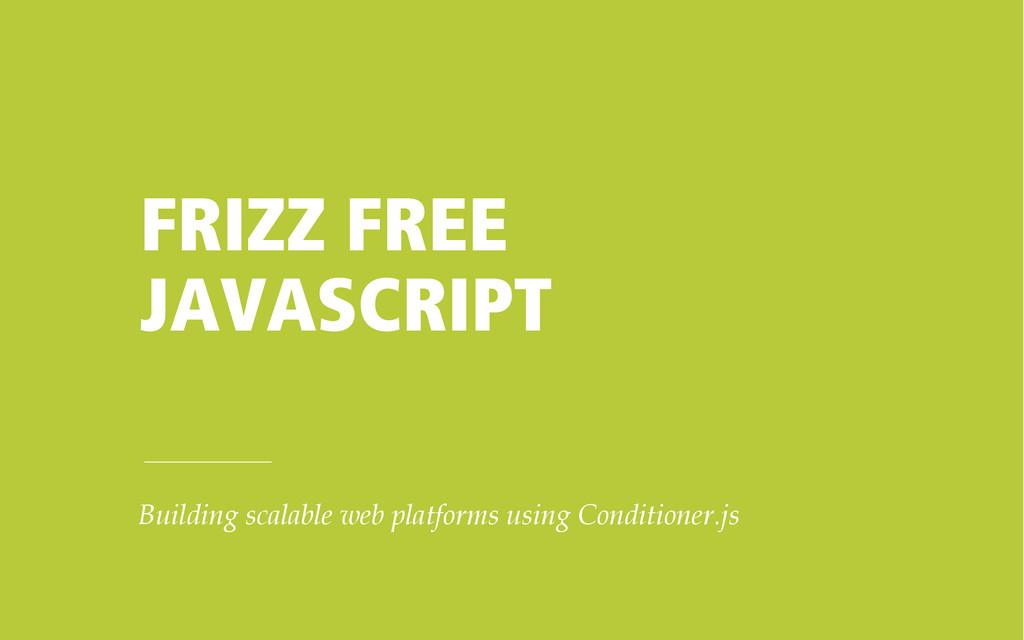 FRIZZ FREE JAVASCRIPT Building scalable web pla...