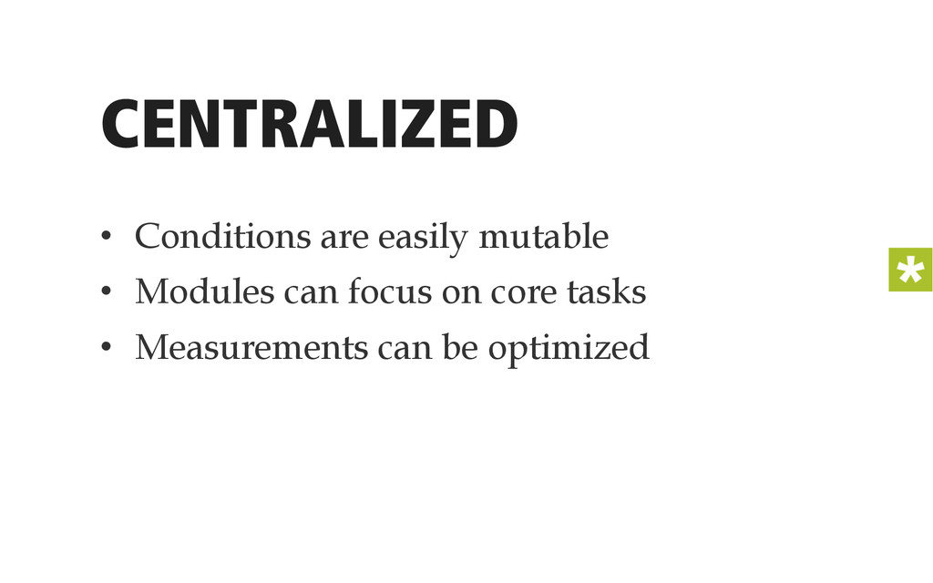 CENTRALIZED • Conditions are easily mutable •...