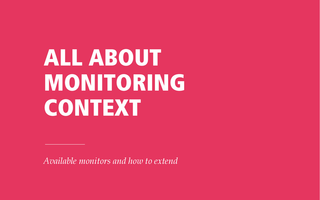 ALL ABOUT MONITORING CONTEXT Available monitors...
