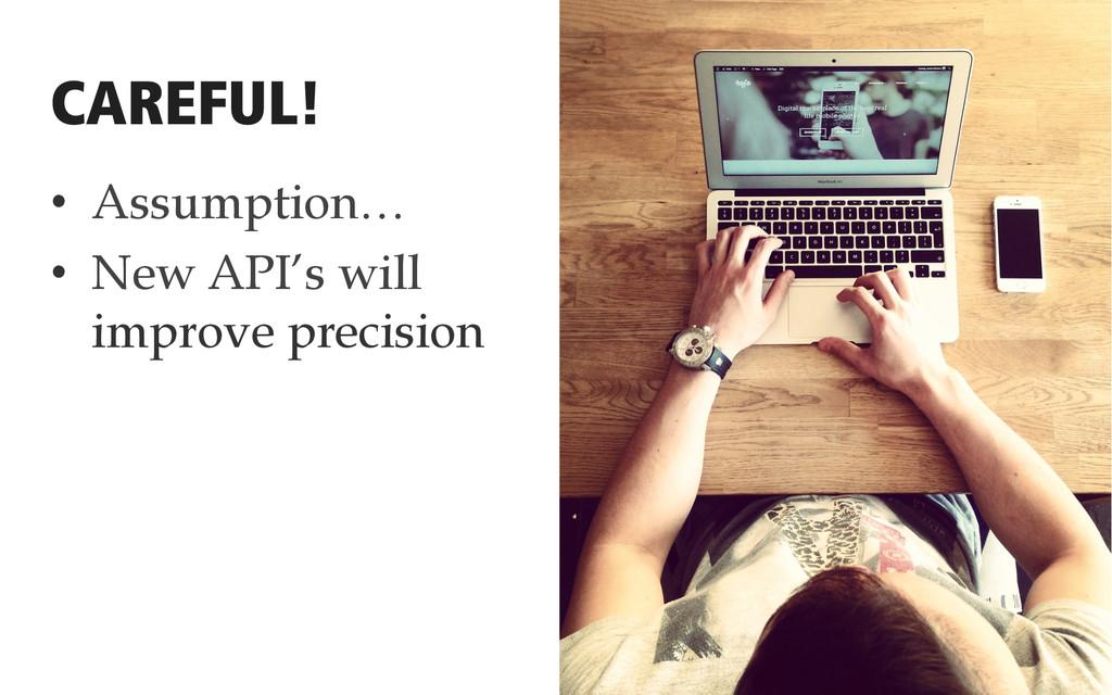 • Assumption… • New API's will improve precis...