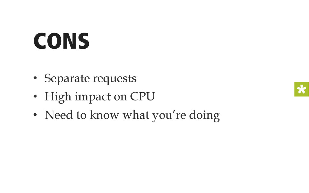 CONS • Separate requests • High impact on CPU...