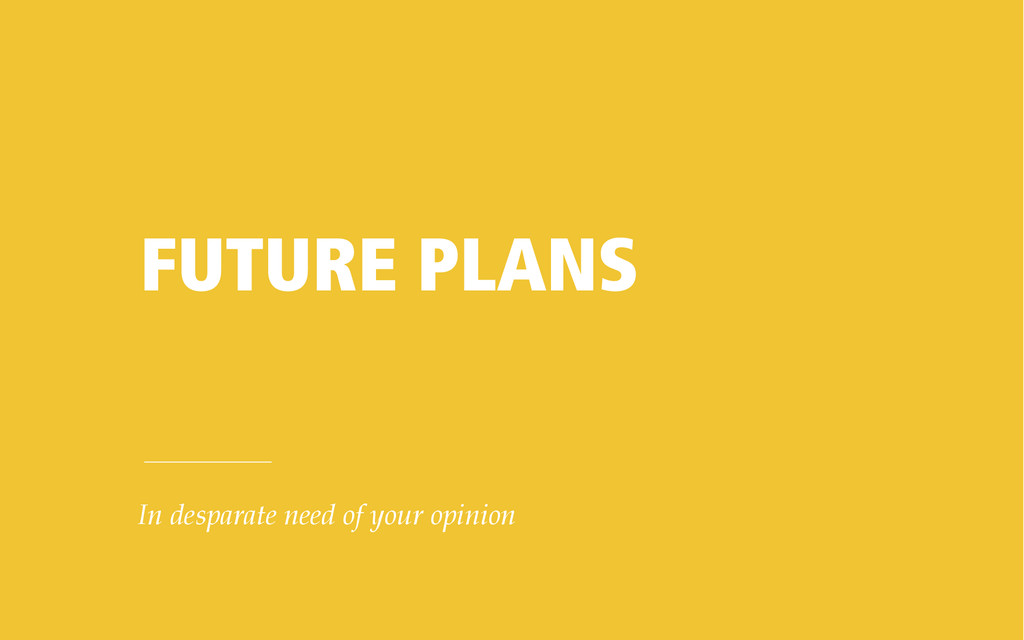 FUTURE PLANS In desparate need of your opinion