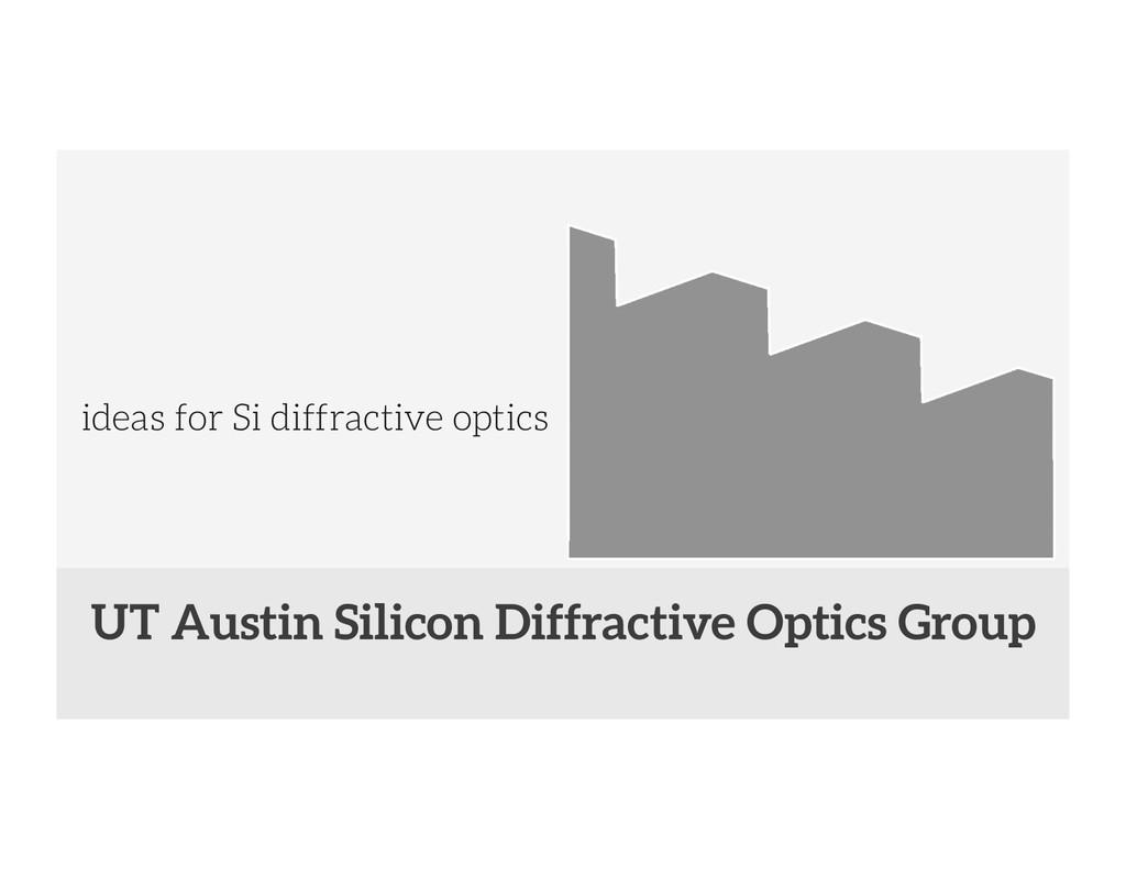 ideas for Si diffractive optics UT Austin Sili...