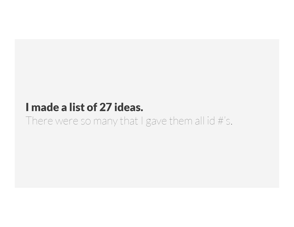 I made a list of 27 ideas.