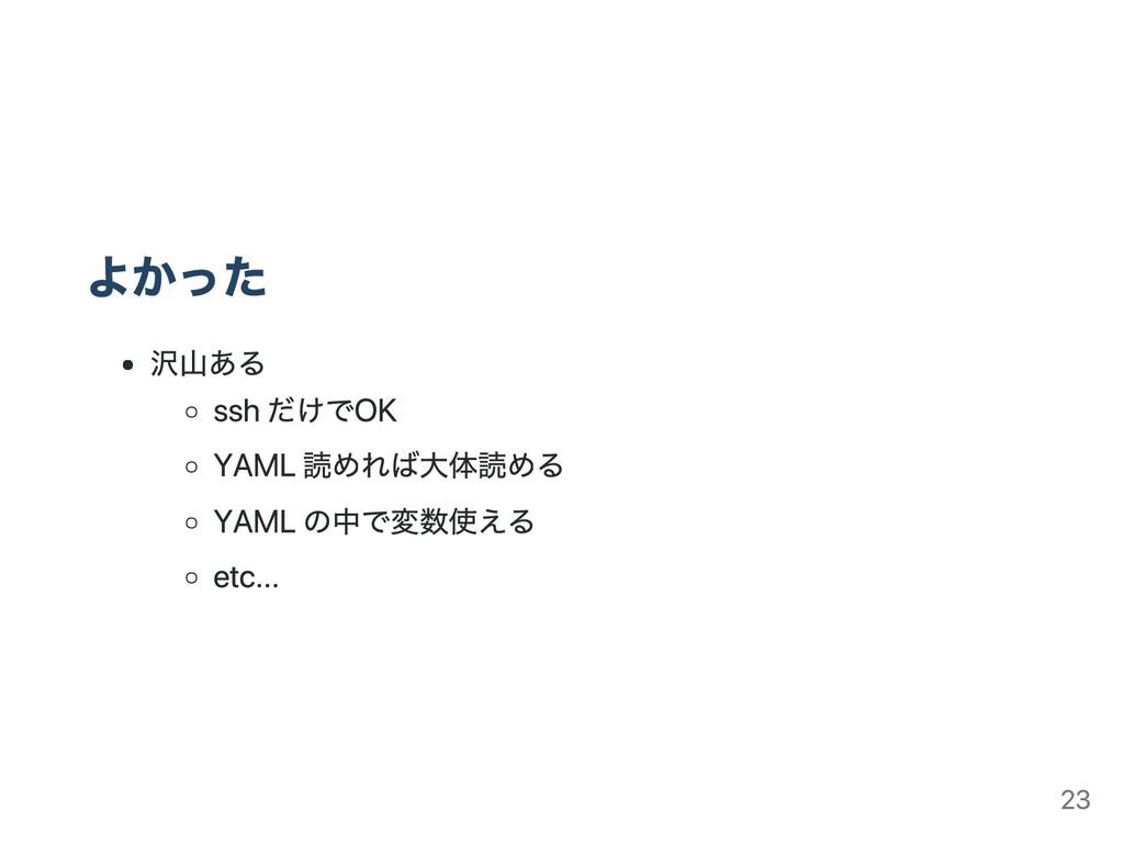 よかった 沢山ある ssh だけでOK YAML 読めれば大体読める YAML の中で変数使え...