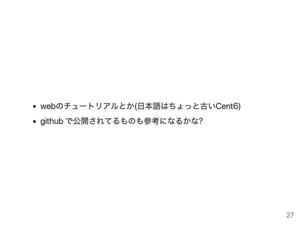 webのチュートリアルとか(日本語はちょっと古い Cent6) github で公開されてるも...