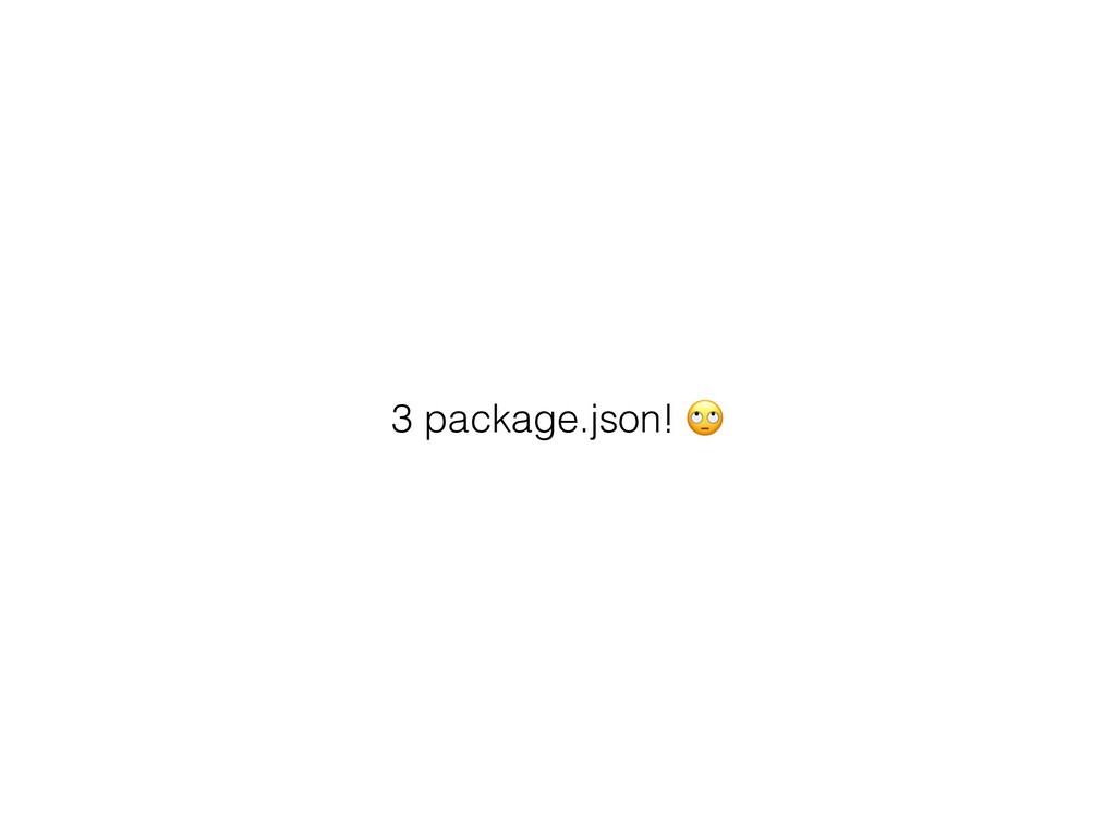 3 package.json! ""