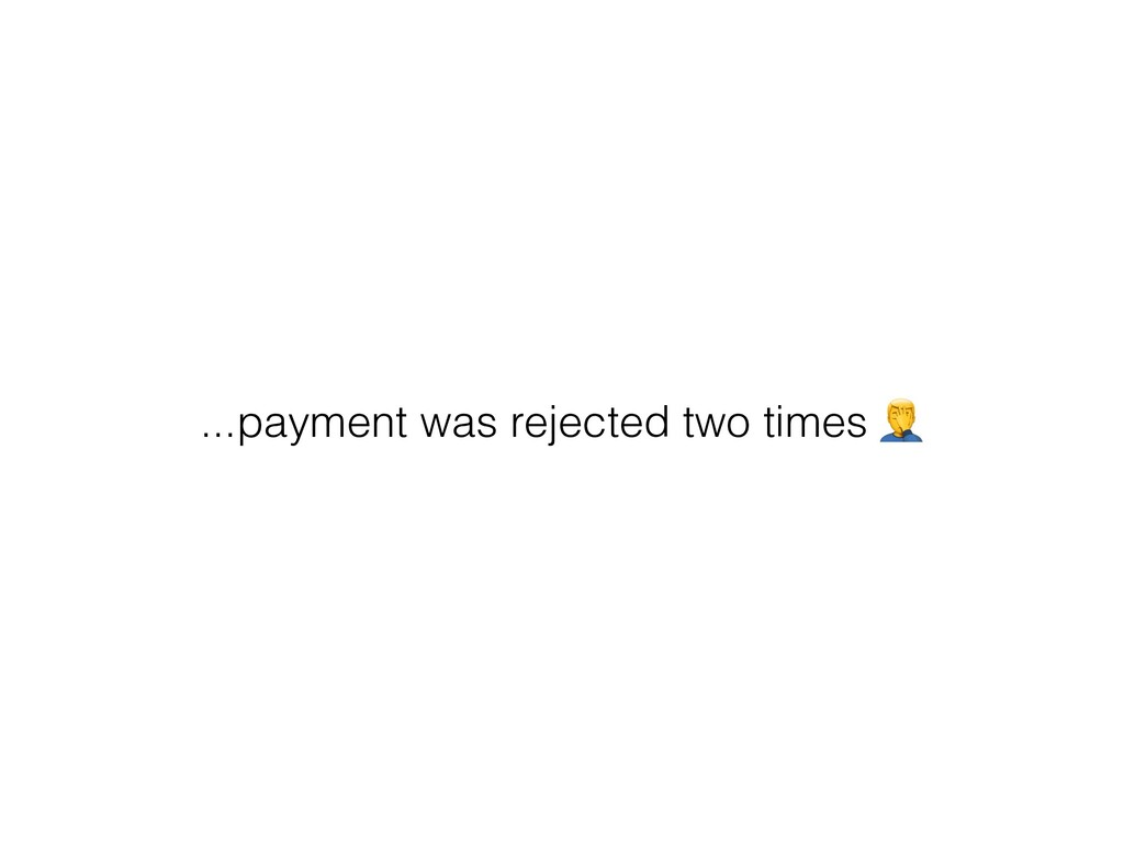 ...payment was rejected two times $