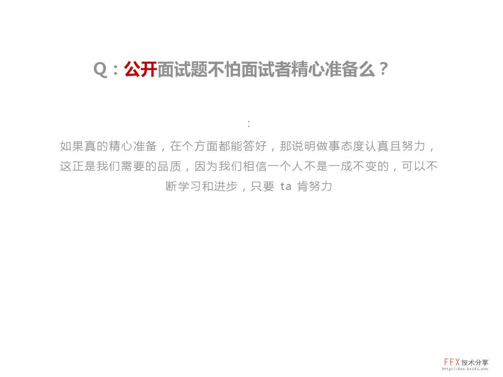 Q:公开面试题不怕面试者精心准备么? : 如果真的精心准备,在个方面都能答好,那说明做事态度认...