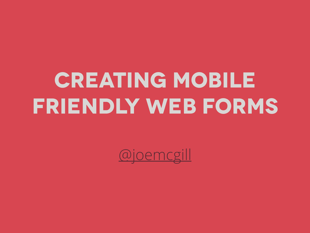 Creating Mobile Friendly Web Forms @joemcgill