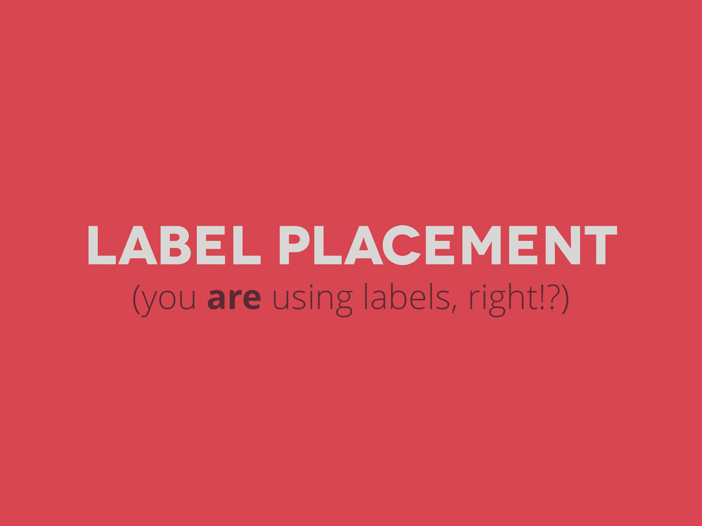Label placement (you are using labels, right!?)