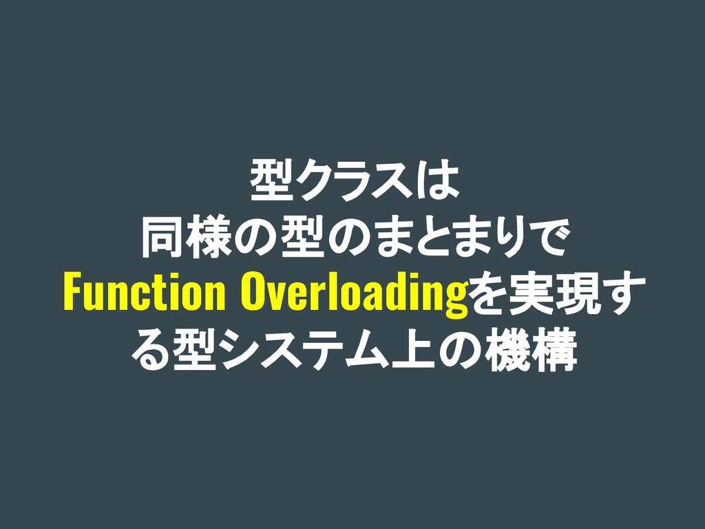 型クラスは 同様の型のまとまりで Function Overloadingを実現す る型システ...