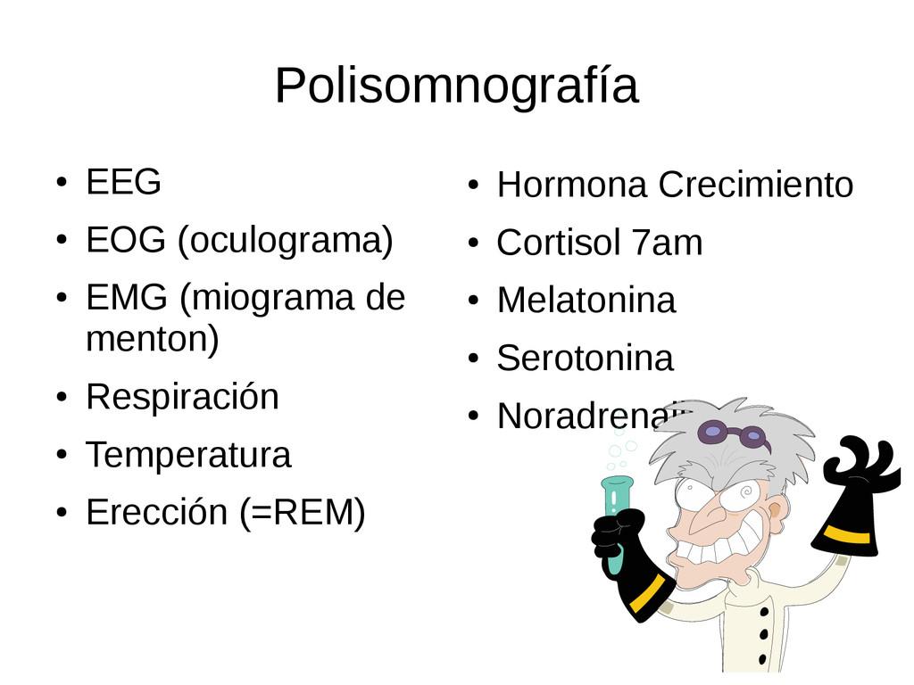 Polisomnografía ● EEG ● EOG (oculograma) ● EMG ...