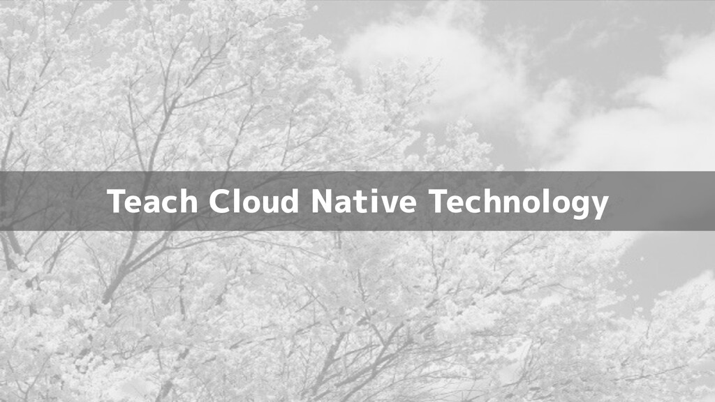 Teach Cloud Native Technology