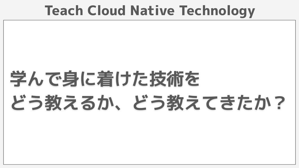Teach Cloud Native Technology 学んで身に着けた技術を どう教える...