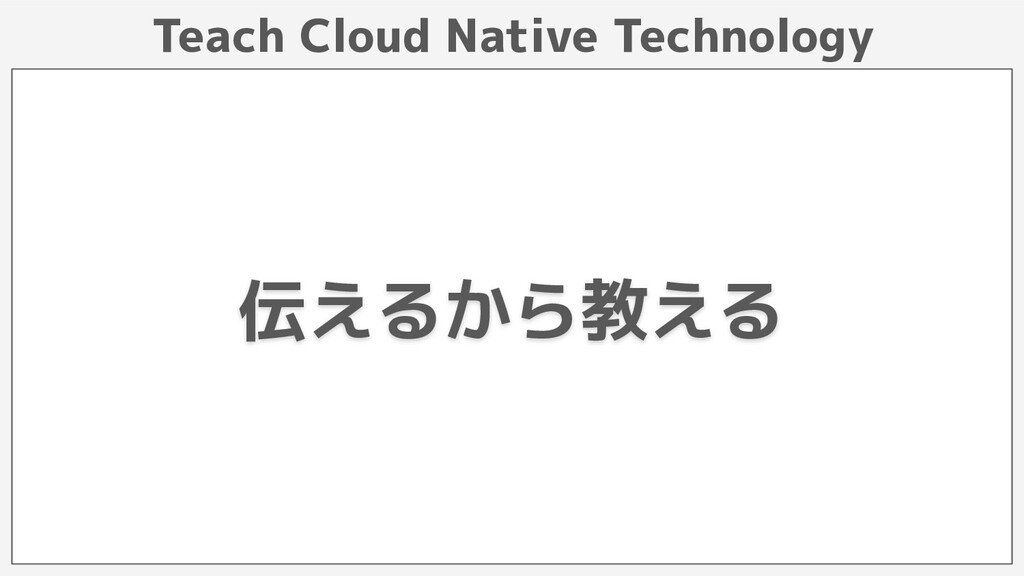 Teach Cloud Native Technology 伝えるから教える