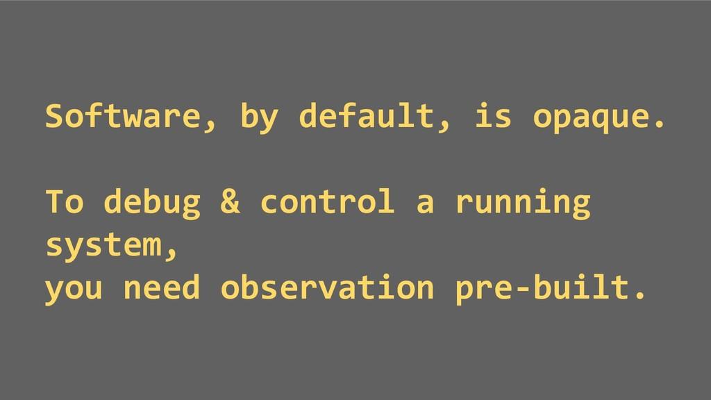 Software, by default, is opaque. To debug & con...