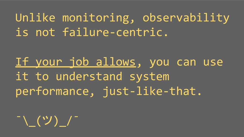 Unlike monitoring, observability is not failure...