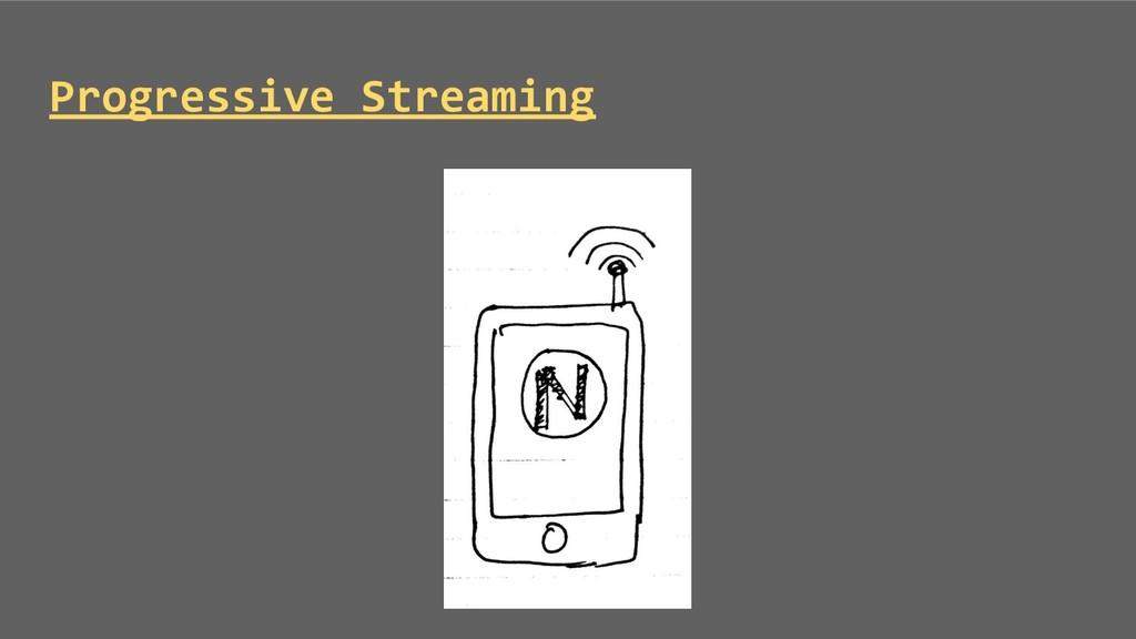 Progressive Streaming