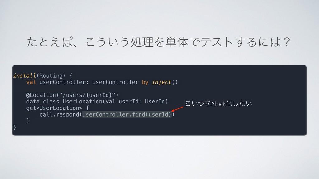 ͨͱ͑ɺ͜͏͍͏ॲཧΛ୯ମͰςετ͢Δʹʁ install(Routing) { val ...