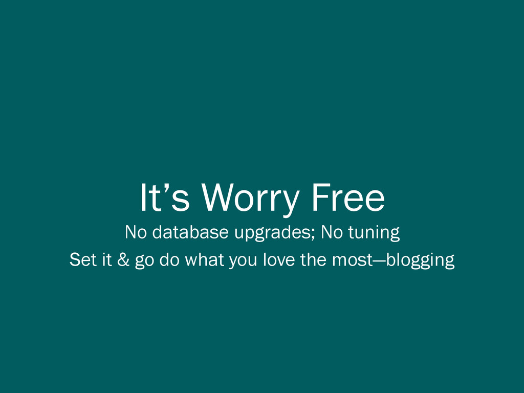 It's Worry Free No database upgrades; No tuning...