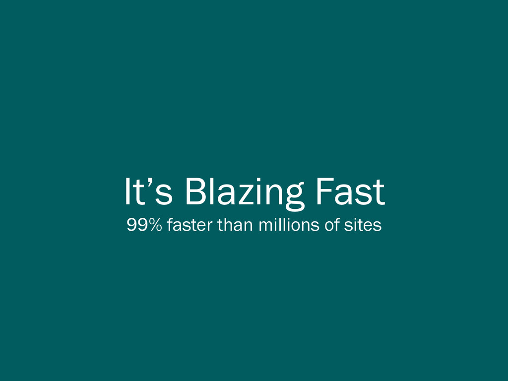 It's Blazing Fast 99% faster than millions of s...